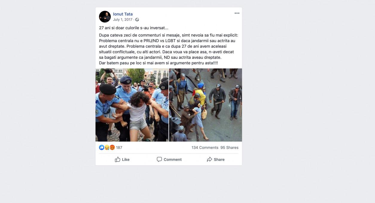 Slika 7. »27 let kasneje in vse, kar se je spremenilo, so barve … Po ducatu komentarjev in sporočil čutim, da moram biti natančnejši: Ključni problem ni PRU (Stranka združena Romunija)?ND (skrajna desnica) vs. LGBT in ali ima prav policija ali igralka. Ključni problem je, da imamo po 27 letih še vedno enako konfliktno situacijo, samo z drugačnimi dejanji. Če ste se s tem sprijaznili, potem le nadaljujte z objavo argumentov, da imajo policija, ND (skrajna desnica) in igralka prav. Toda mi ostajamo na mestu in še vedno imamo za to dobre argumente!!!!« Uporabnik: Ionut Tata, 1. julij 2017, facebook.com.